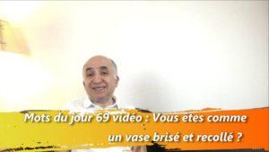 les mots du jour 69 vidéo : Vous êtes comme un vase brisé et recollé ?
