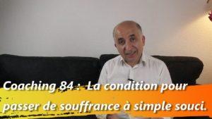 Coaching 84 : La condition pour passer de souffrance à simple souci.